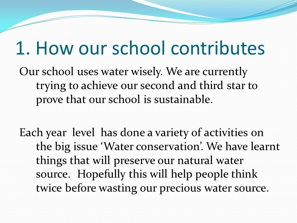1. How our school contributes Our school uses water wisely. We are currently trying to achieve our second and third star to prove that our school is s