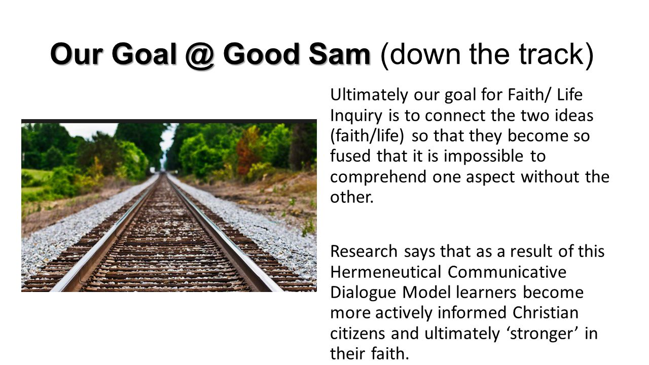 Our Goal @ Good Sam Our Goal @ Good Sam (down the track) Ultimately our goal for Faith/ Life Inquiry is to connect the two ideas (faith/life) so that