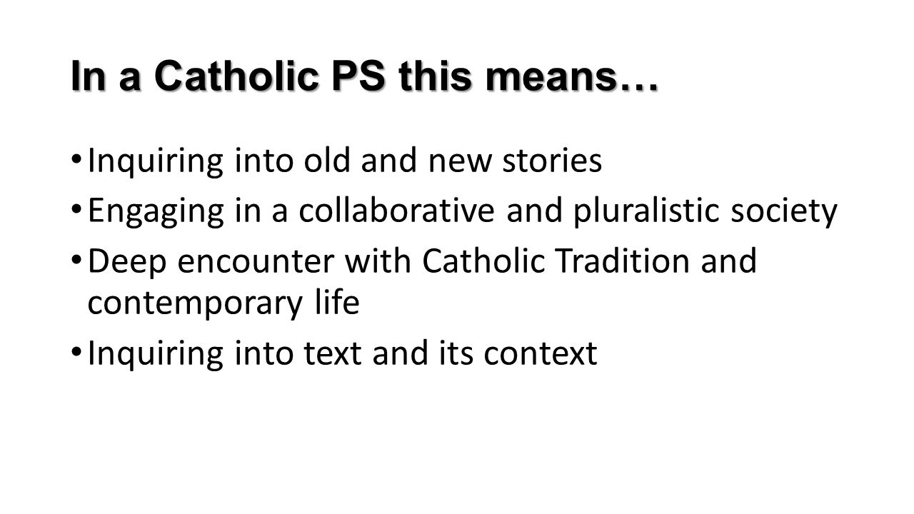 In a Catholic PS this means… Inquiring into old and new stories Engaging in a collaborative and pluralistic society Deep encounter with Catholic Tradi