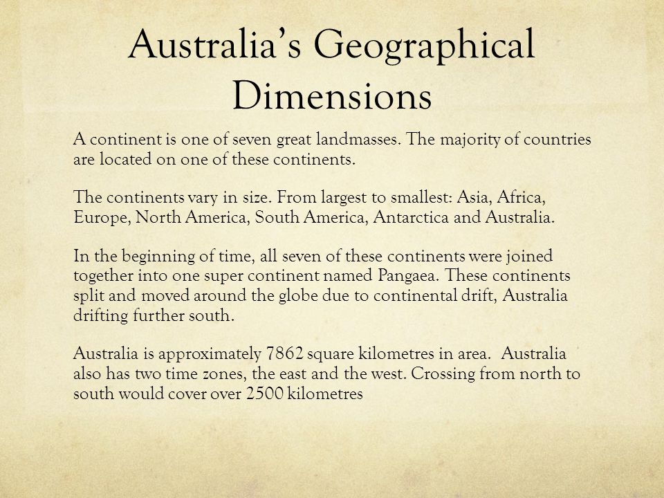 Australia's Geographical Dimensions A continent is one of seven great landmasses. The majority of countries are located on one of these continents. Th