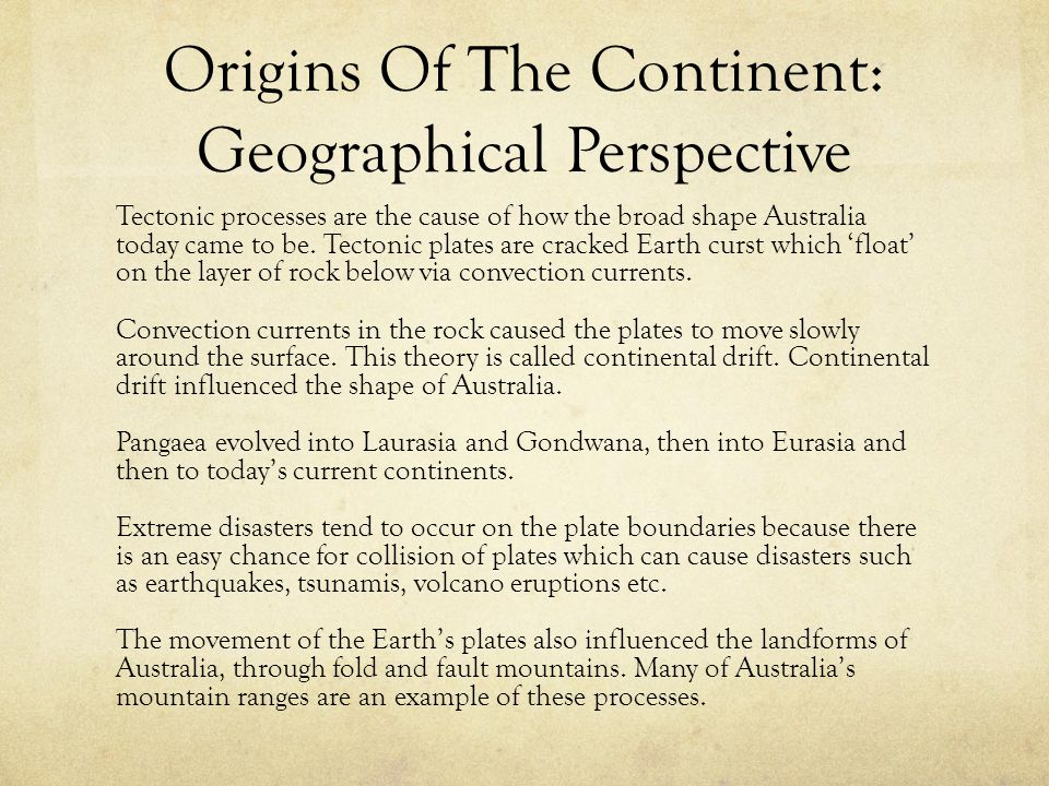 Origins Of The Continent: Geographical Perspective Tectonic processes are the cause of how the broad shape Australia today came to be. Tectonic plates