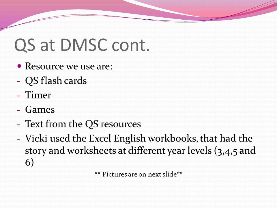 QS at DMSC cont. Resource we use are: - QS flash cards - Timer - Games - Text from the QS resources - Vicki used the Excel English workbooks, that had
