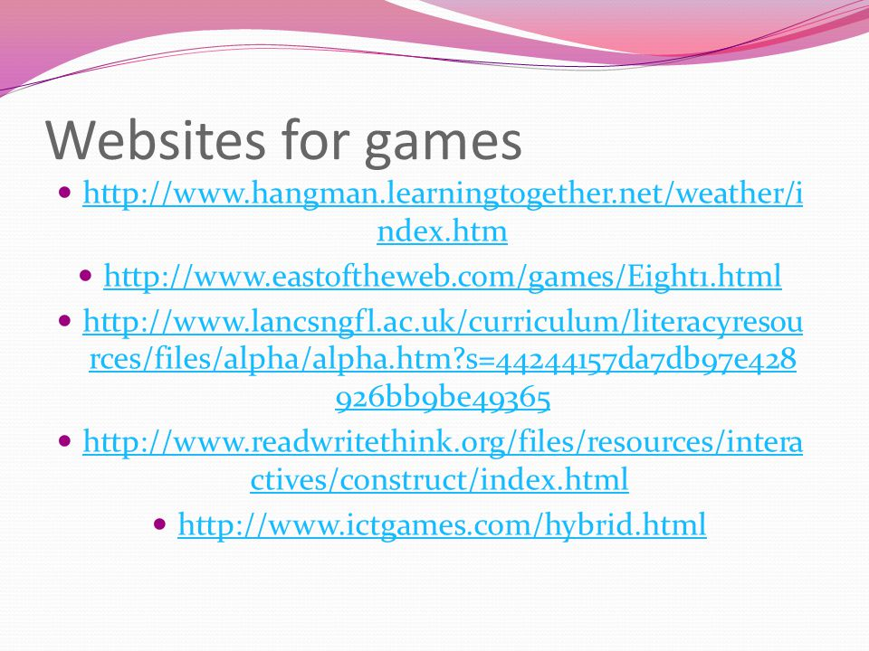 Websites for games http://www.hangman.learningtogether.net/weather/i ndex.htm http://www.hangman.learningtogether.net/weather/i ndex.htm http://www.eastoftheweb.com/games/Eight1.html http://www.lancsngfl.ac.uk/curriculum/literacyresou rces/files/alpha/alpha.htm?s=44244157da7db97e428 926bb9be49365 http://www.lancsngfl.ac.uk/curriculum/literacyresou rces/files/alpha/alpha.htm?s=44244157da7db97e428 926bb9be49365 http://www.readwritethink.org/files/resources/intera ctives/construct/index.html http://www.readwritethink.org/files/resources/intera ctives/construct/index.html http://www.ictgames.com/hybrid.html