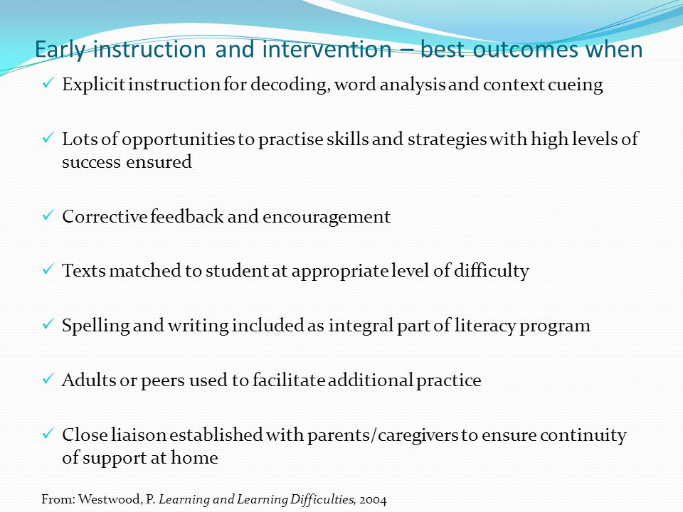 Early instruction and intervention – best outcomes when Explicit instruction for decoding, word analysis and context cueing Lots of opportunities to p