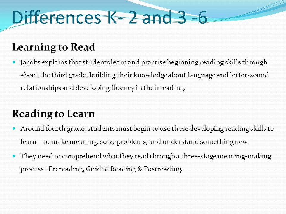 Learning to Read Jacobs explains that students learn and practise beginning reading skills through about the third grade, building their knowledge abo
