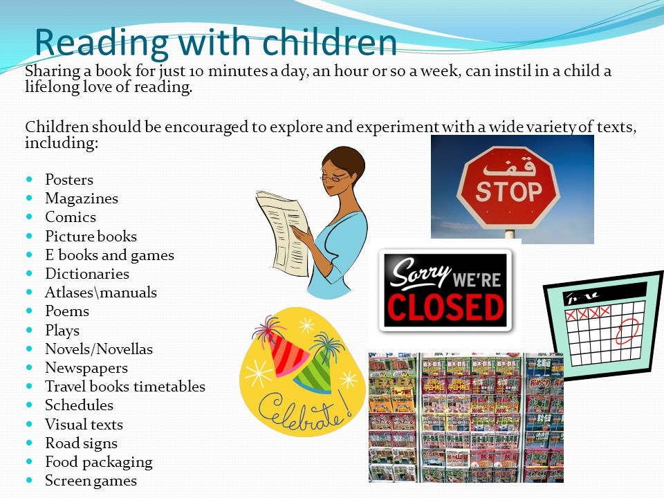 Reading with children Sharing a book for just 10 minutes a day, an hour or so a week, can instil in a child a lifelong love of reading. Children shoul
