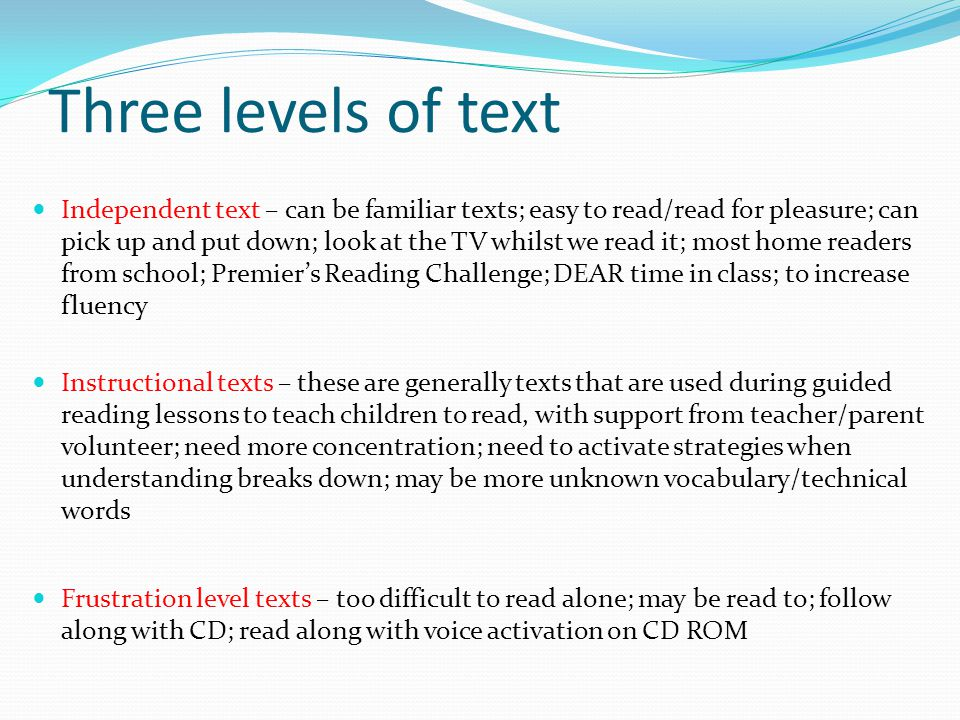 Three levels of text Independent text – can be familiar texts; easy to read/read for pleasure; can pick up and put down; look at the TV whilst we read