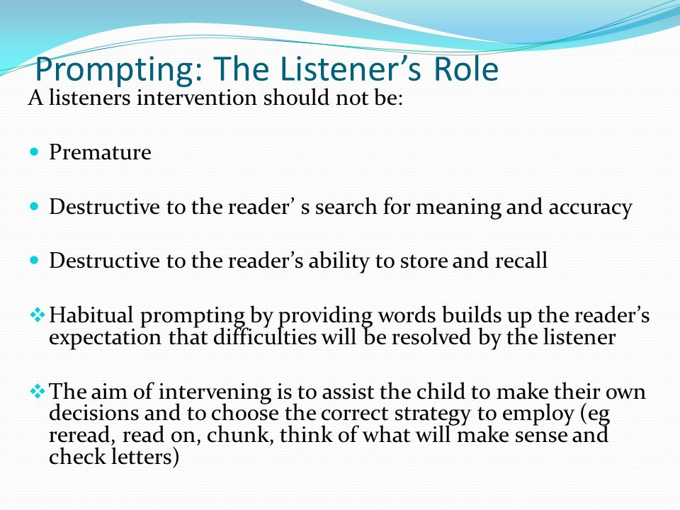 Prompting: The Listener's Role A listeners intervention should not be: Premature Destructive to the reader' s search for meaning and accuracy Destruct
