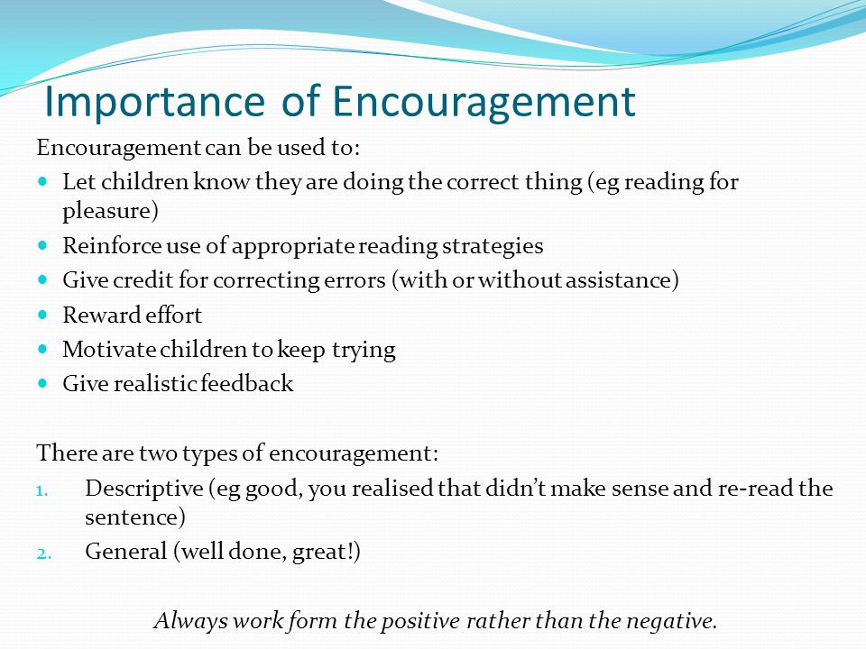 Importance of Encouragement Encouragement can be used to: Let children know they are doing the correct thing (eg reading for pleasure) Reinforce use o
