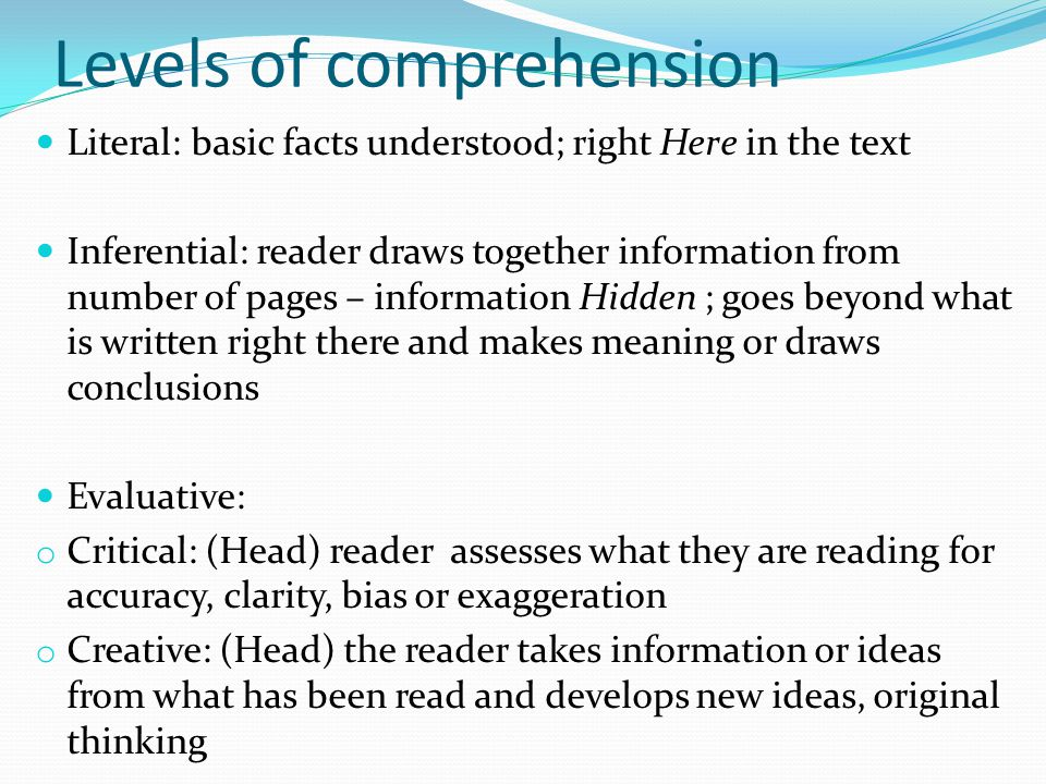 Levels of comprehension Literal: basic facts understood; right Here in the text Inferential: reader draws together information from number of pages –