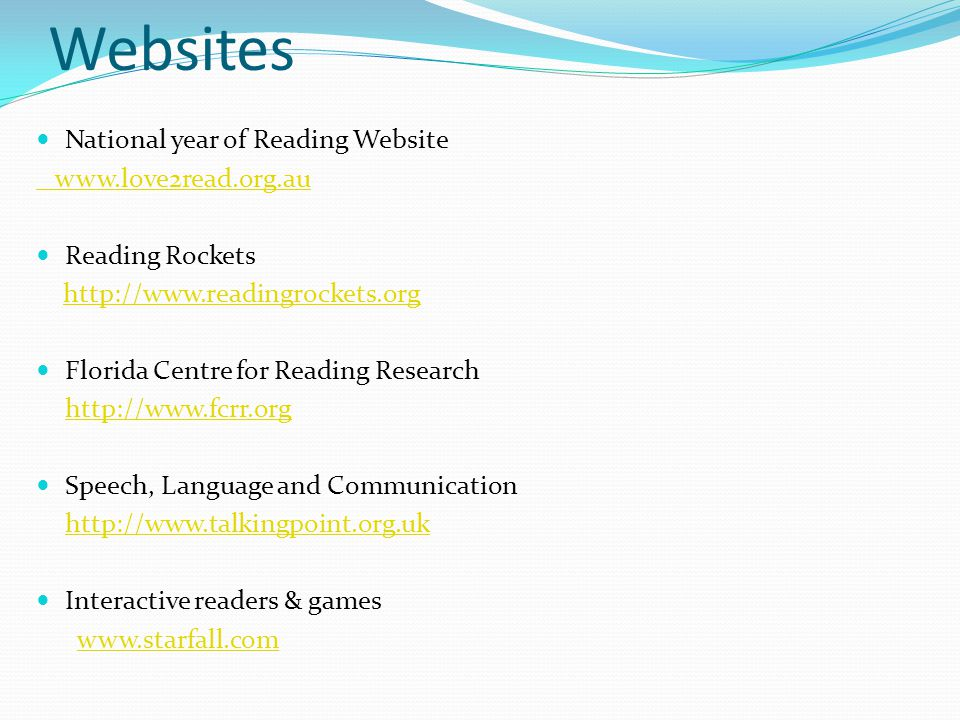 Websites National year of Reading Website www.love2read.org.au Reading Rockets http://www.readingrockets.org Florida Centre for Reading Research http: