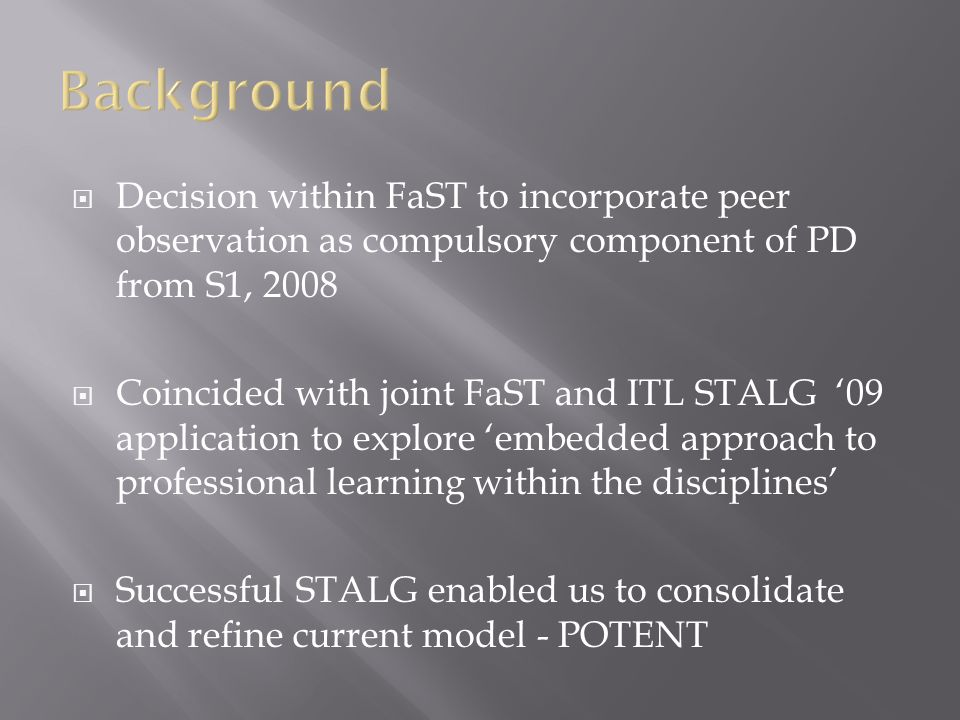  Decision within FaST to incorporate peer observation as compulsory component of PD from S1, 2008  Coincided with joint FaST and ITL STALG '09 application to explore 'embedded approach to professional learning within the disciplines'  Successful STALG enabled us to consolidate and refine current model - POTENT