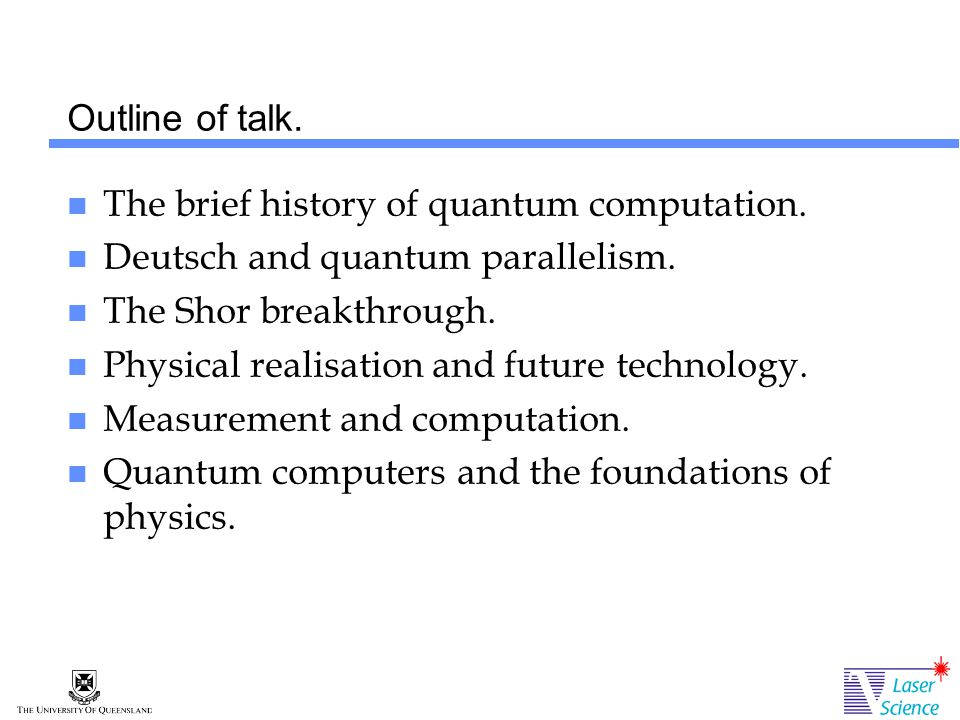 Outline of talk. The brief history of quantum computation.