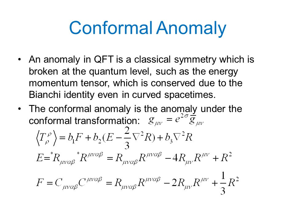 Conformal Anomaly An anomaly in QFT is a classical symmetry which is broken at the quantum level, such as the energy momentum tensor, which is conserved due to the Bianchi identity even in curved spacetimes.
