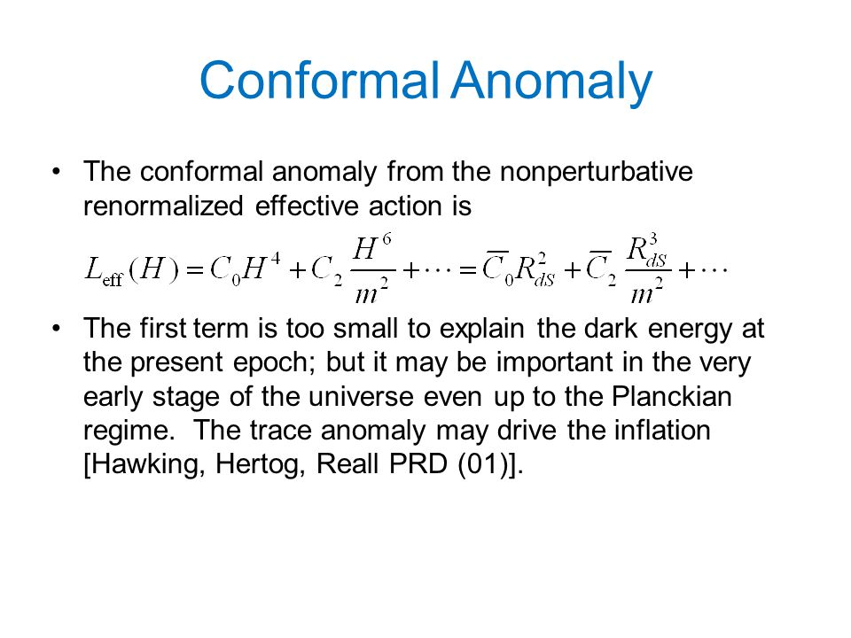 Conformal Anomaly The conformal anomaly from the nonperturbative renormalized effective action is The first term is too small to explain the dark energy at the present epoch; but it may be important in the very early stage of the universe even up to the Planckian regime.