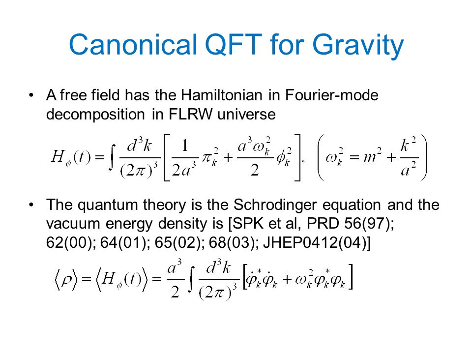 Canonical QFT for Gravity A free field has the Hamiltonian in Fourier-mode decomposition in FLRW universe The quantum theory is the Schrodinger equation and the vacuum energy density is [SPK et al, PRD 56(97); 62(00); 64(01); 65(02); 68(03); JHEP0412(04)]