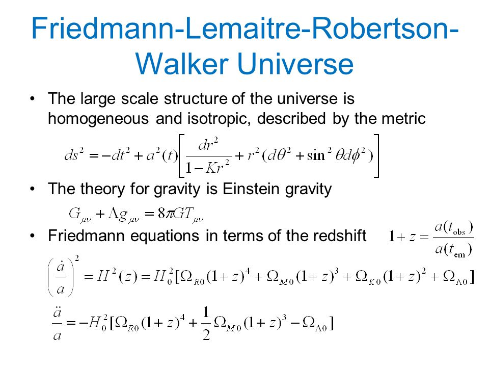 Friedmann-Lemaitre-Robertson- Walker Universe The large scale structure of the universe is homogeneous and isotropic, described by the metric The theory for gravity is Einstein gravity Friedmann equations in terms of the redshift