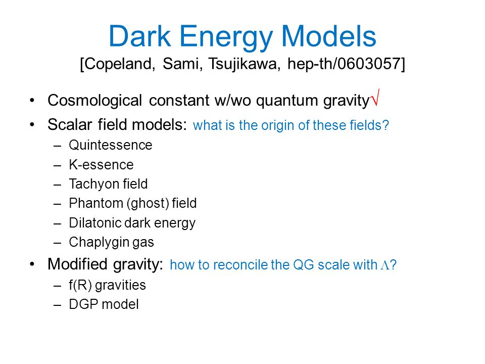 Dark Energy Models [Copeland, Sami, Tsujikawa, hep-th/ ] Cosmological constant w/wo quantum gravity √ Scalar field models: what is the origin of these fields.