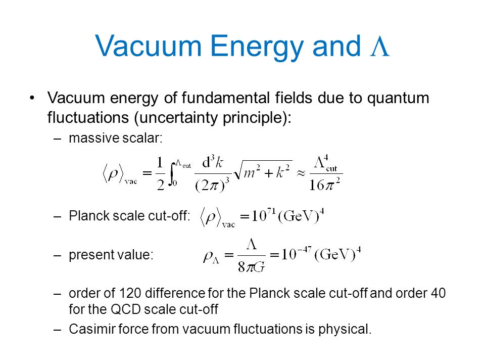 Vacuum Energy and  Vacuum energy of fundamental fields due to quantum fluctuations (uncertainty principle): –massive scalar: –Planck scale cut-off: –present value: –order of 120 difference for the Planck scale cut-off and order 40 for the QCD scale cut-off –Casimir force from vacuum fluctuations is physical.