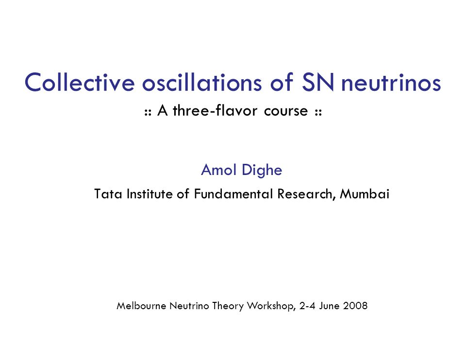 Collective oscillations of SN neutrinos :: A three-flavor course :: Amol Dighe Tata Institute of Fundamental Research, Mumbai Melbourne Neutrino Theory Workshop, 2-4 June 2008