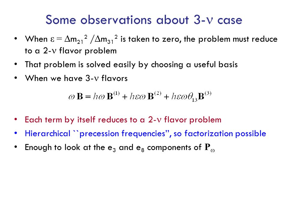 Some observations about 3- case When ε = ∆m 21 2 /∆m 31 2 is taken to zero, the problem must reduce to a 2- flavor problem That problem is solved easily by choosing a useful basis When we have 3- flavors Each term by itself reduces to a 2- flavor problem Hierarchical ``precession frequencies'', so factorization possible Enough to look at the e 3 and e 8 components of P 