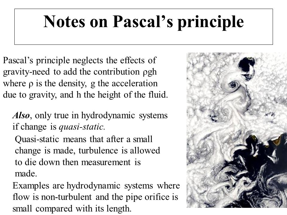 Notes on Pascal's principle Pascal's principle neglects the effects of gravity-need to add the contribution ρgh where ρ is the density, g the accelera