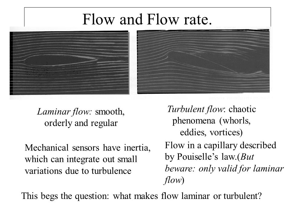 Flow and Flow rate. Laminar flow: smooth, orderly and regular Turbulent flow: chaotic phenomena (whorls, eddies, vortices) Mechanical sensors have ine