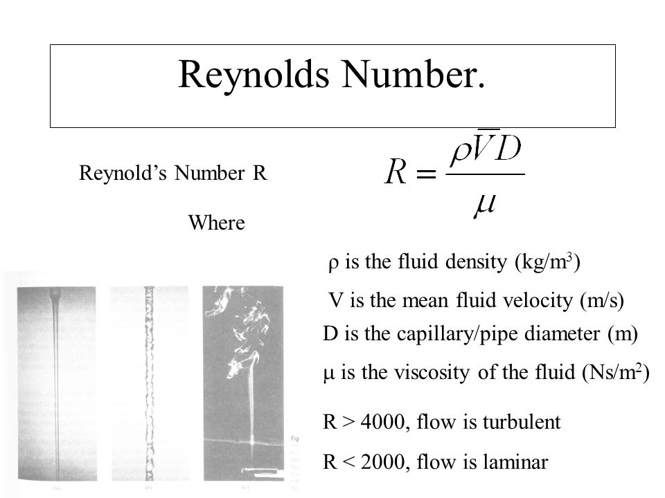 Reynolds Number. Reynold's Number R Where ρ is the fluid density (kg/m 3 ) V is the mean fluid velocity (m/s) D is the capillary/pipe diameter (m)  i