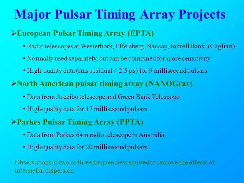 Major Pulsar Timing Array Projects  European Pulsar Timing Array (EPTA) Radio telescopes at Westerbork, Effelsberg, Nancay, Jodrell Bank, (Cagliari) Normally used separately, but can be combined for more sensitivity High-quality data (rms residual < 2.5  s) for 9 millisecond pulsars  North American pulsar timing array (NANOGrav) Data from Arecibo telescope and Green Bank Telescope High-quality data for 17 millisecond pulsars  Parkes Pulsar Timing Array (PPTA) Data from Parkes 64m radio telescope in Australia High-quality data for 20 millisecond pulsars Observations at two or three frequencies required to remove the effects of interstellar dispersion
