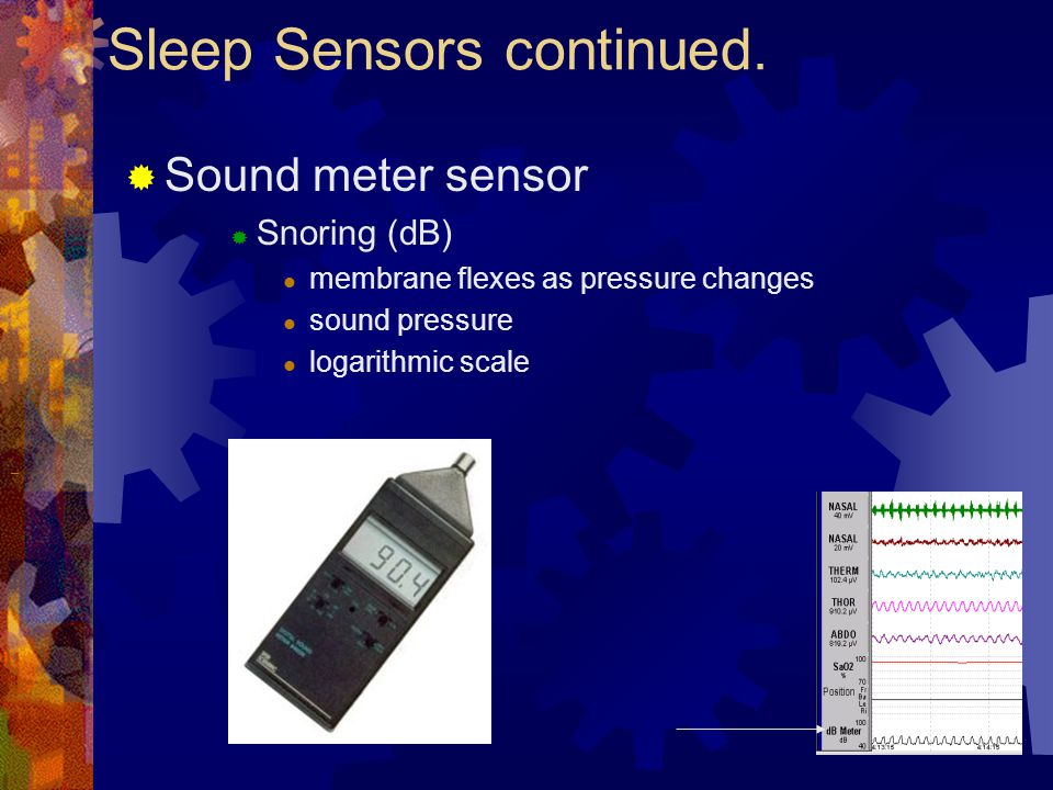  Sound meter sensor  Snoring (dB) membrane flexes as pressure changes sound pressure logarithmic scale Sleep Sensors continued.