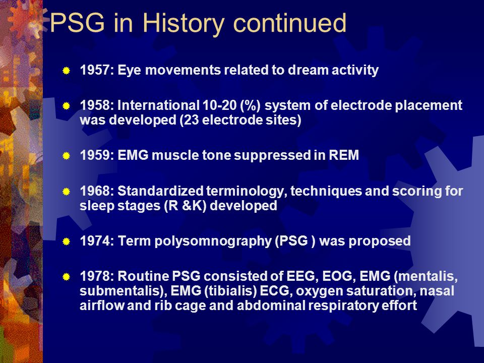 PSG in History continued  1957: Eye movements related to dream activity  1958: International 10-20 (%) system of electrode placement was developed (23 electrode sites)  1959: EMG muscle tone suppressed in REM  1968: Standardized terminology, techniques and scoring for sleep stages (R &K) developed  1974: Term polysomnography (PSG ) was proposed  1978: Routine PSG consisted of EEG, EOG, EMG (mentalis, submentalis), EMG (tibialis) ECG, oxygen saturation, nasal airflow and rib cage and abdominal respiratory effort