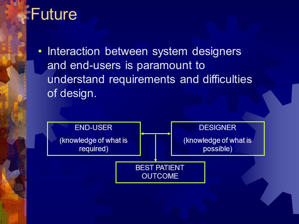Future Interaction between system designers and end-users is paramount to understand requirements and difficulties of design.