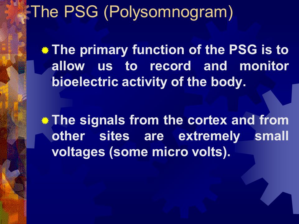 The PSG (Polysomnogram)  The primary function of the PSG is to allow us to record and monitor bioelectric activity of the body.