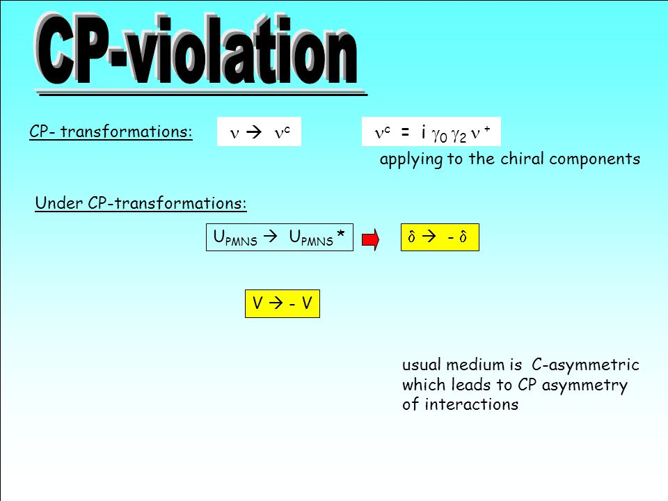 Under CP-transformations:  c CP- transformations: c  = i  0  2 + applying to the chiral components U PMNS  U PMNS *   -  V  - V usual medium is C-asymmetric which leads to CP asymmetry of interactions