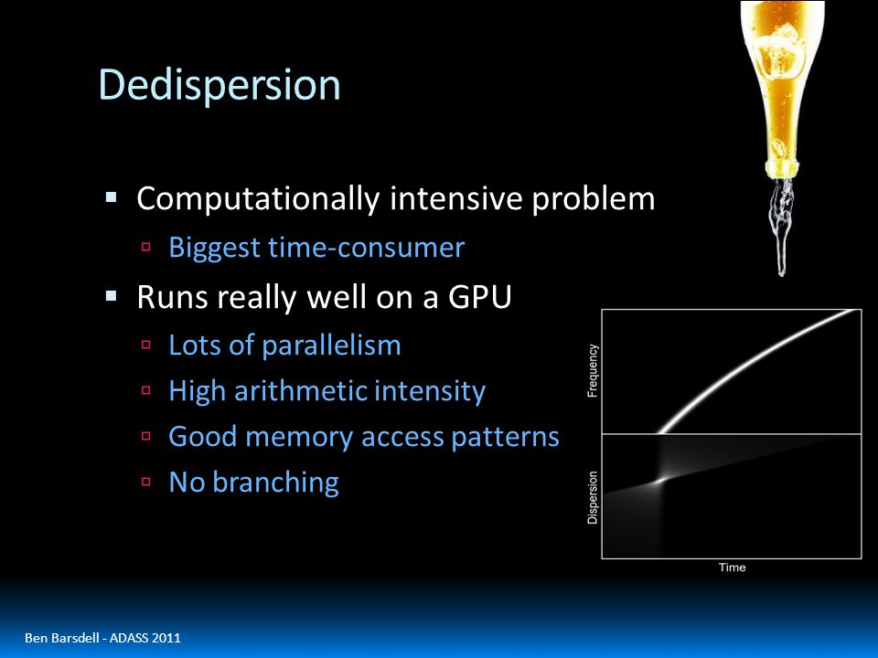 Dedispersion  Computationally intensive problem  Biggest time-consumer  Runs really well on a GPU  Lots of parallelism  High arithmetic intensity  Good memory access patterns  No branching Ben Barsdell - ADASS 2011