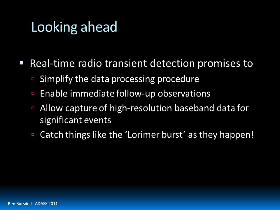 Looking ahead  Real-time radio transient detection promises to  Simplify the data processing procedure  Enable immediate follow-up observations  Allow capture of high-resolution baseband data for significant events  Catch things like the 'Lorimer burst' as they happen.