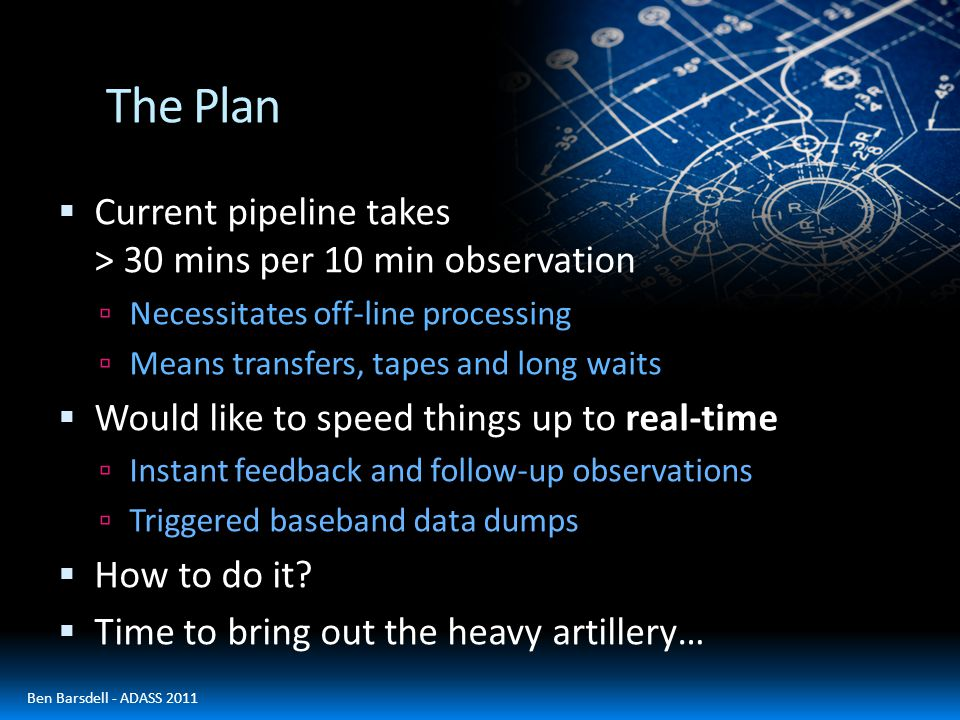 The Plan  Current pipeline takes > 30 mins per 10 min observation  Necessitates off-line processing  Means transfers, tapes and long waits  Would like to speed things up to real-time  Instant feedback and follow-up observations  Triggered baseband data dumps  How to do it.