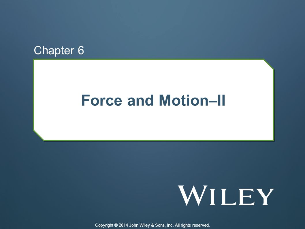 Force and Motion–II Chapter 6 Copyright © 2014 John Wiley & Sons, Inc. All rights reserved.