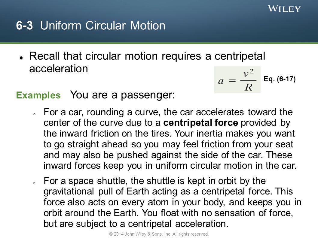 6-3 Uniform Circular Motion Recall that circular motion requires a centripetal acceleration Eq. (6-17) Examples You are a passenger: o For a car, roun