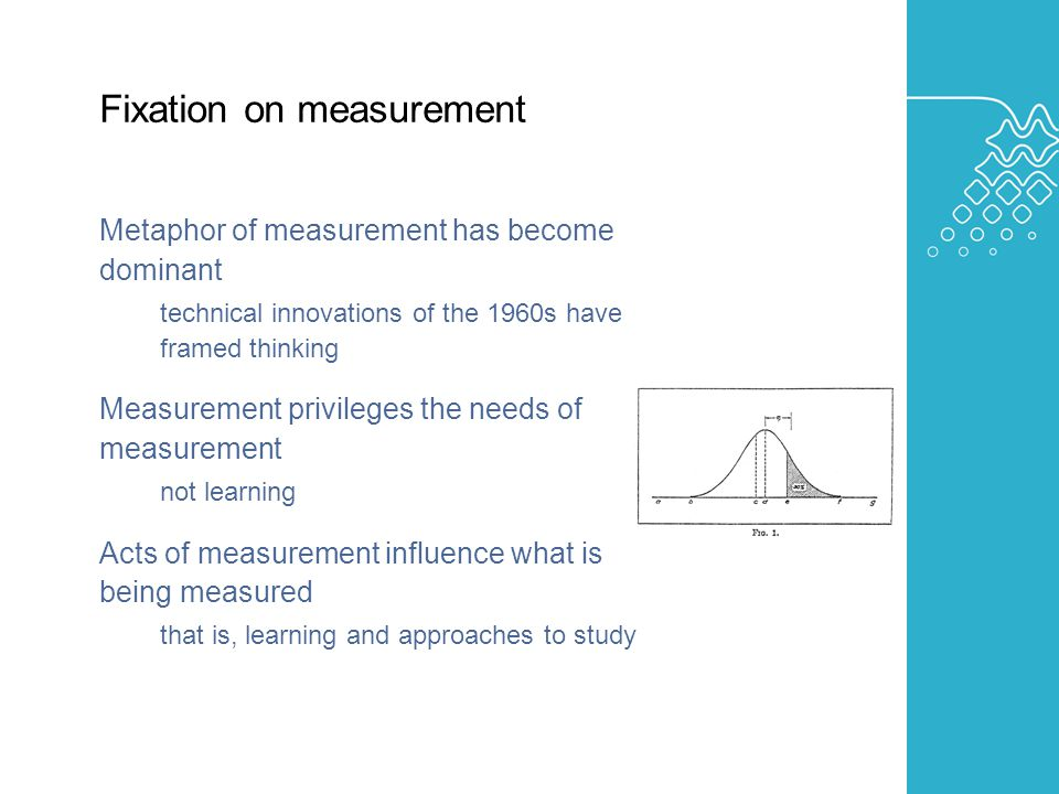 AUSTRALIAN LEARNING AND TEACHING COUNCIL Fixation on measurement Metaphor of measurement has become dominant technical innovations of the 1960s have framed thinking Measurement privileges the needs of measurement not learning Acts of measurement influence what is being measured that is, learning and approaches to study