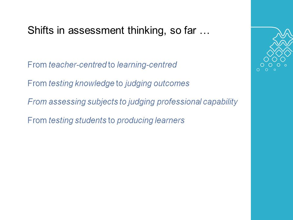 AUSTRALIAN LEARNING AND TEACHING COUNCIL Shifts in assessment thinking, so far … From teacher-centred to learning-centred From testing knowledge to judging outcomes From assessing subjects to judging professional capability From testing students to producing learners