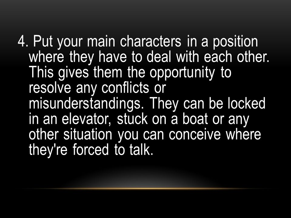 4. Put your main characters in a position where they have to deal with each other.