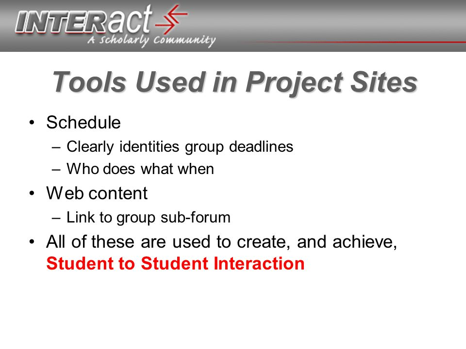 Tools Used in Project Sites Schedule –Clearly identities group deadlines –Who does what when Web content –Link to group sub-forum All of these are used to create, and achieve, Student to Student Interaction