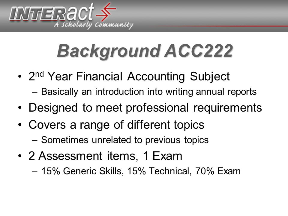Background ACC222 2 nd Year Financial Accounting Subject –Basically an introduction into writing annual reports Designed to meet professional requirements Covers a range of different topics –Sometimes unrelated to previous topics 2 Assessment items, 1 Exam –15% Generic Skills, 15% Technical, 70% Exam