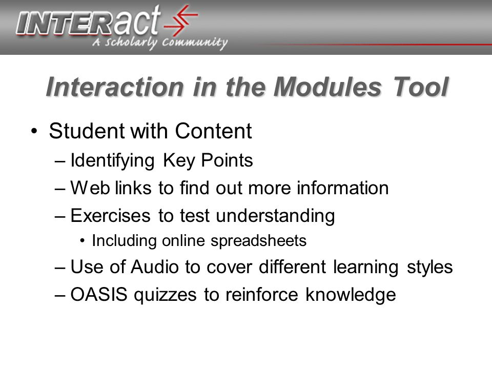 Interaction in the Modules Tool Student with Content –Identifying Key Points –Web links to find out more information –Exercises to test understanding Including online spreadsheets –Use of Audio to cover different learning styles –OASIS quizzes to reinforce knowledge