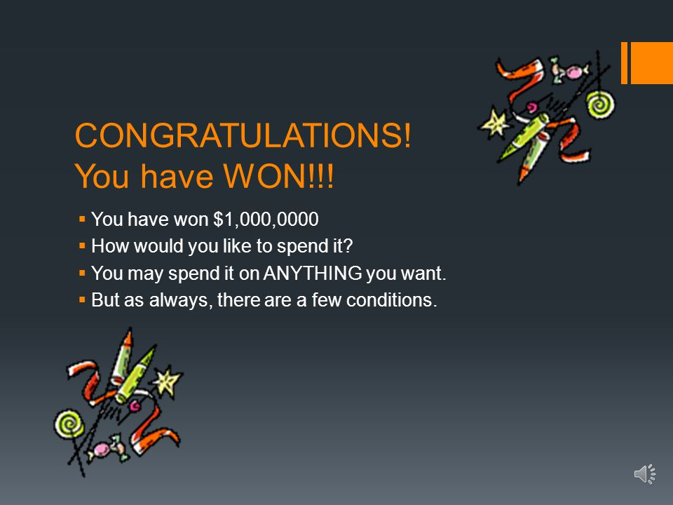 CONGRATULATIONS.You have WON!!.  You have won $1,000,0000  How would you like to spend it.