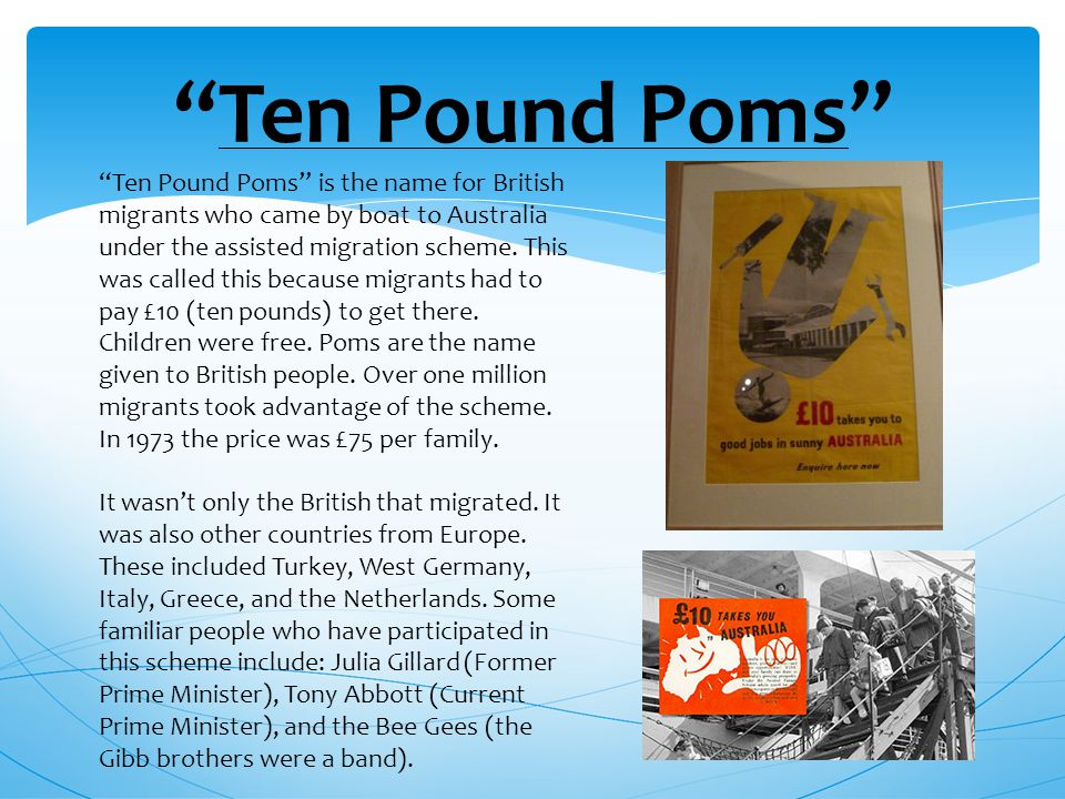 Ten Pound Poms Ten Pound Poms is the name for British migrants who came by boat to Australia under the assisted migration scheme.
