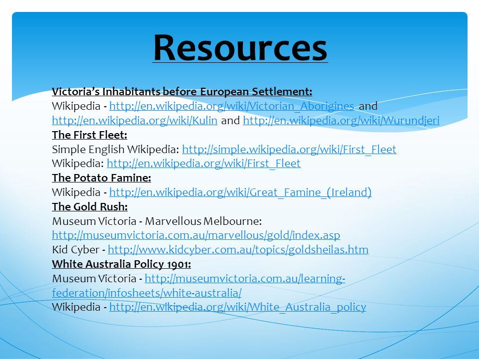 Resources Victoria's Inhabitants before European Settlement: Wikipedia - http://en.wikipedia.org/wiki/Victorian_Aborigines and http://en.wikipedia.org/wiki/Kulin and http://en.wikipedia.org/wiki/Wurundjerihttp://en.wikipedia.org/wiki/Victorian_Aborigines http://en.wikipedia.org/wiki/Kulinhttp://en.wikipedia.org/wiki/Wurundjeri The First Fleet: Simple English Wikipedia: http://simple.wikipedia.org/wiki/First_Fleethttp://simple.wikipedia.org/wiki/First_Fleet Wikipedia: http://en.wikipedia.org/wiki/First_Fleethttp://en.wikipedia.org/wiki/First_Fleet The Potato Famine: Wikipedia - http://en.wikipedia.org/wiki/Great_Famine_(Ireland)http://en.wikipedia.org/wiki/Great_Famine_(Ireland) The Gold Rush: Museum Victoria - Marvellous Melbourne: http://museumvictoria.com.au/marvellous/gold/index.asp http://museumvictoria.com.au/marvellous/gold/index.asp Kid Cyber - http://www.kidcyber.com.au/topics/goldsheilas.htmhttp://www.kidcyber.com.au/topics/goldsheilas.htm White Australia Policy 1901: Museum Victoria - http://museumvictoria.com.au/learning- federation/infosheets/white-australia/http://museumvictoria.com.au/learning- federation/infosheets/white-australia/ Wikipedia - http://en.wikipedia.org/wiki/White_Australia_policyhttp://en.wikipedia.org/wiki/White_Australia_policy
