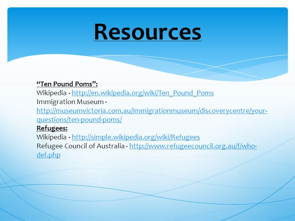Resources Ten Pound Poms : Wikipedia -   Immigration Museum -   questions/ten-pound-poms/   questions/ten-pound-poms/ Refugees: Wikipedia -   Refugee Council of Australia -   def.phphttp://  def.php