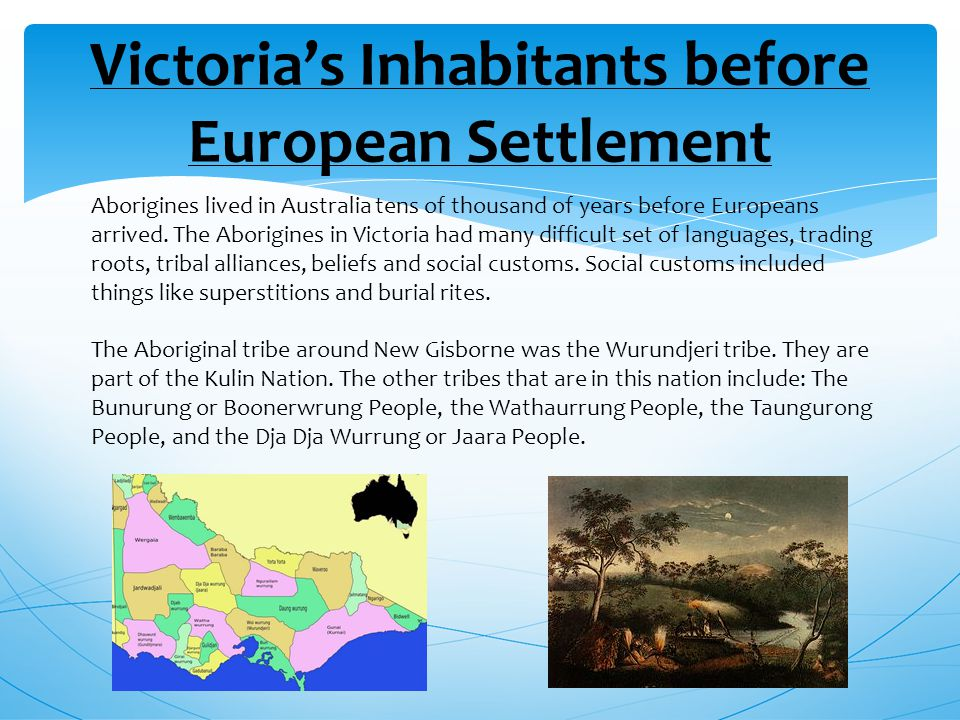 Victoria's Inhabitants before European Settlement Aborigines lived in Australia tens of thousand of years before Europeans arrived.